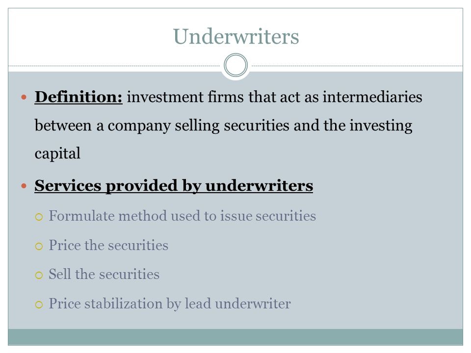 Underwriters Definition: investment firms that act as intermediaries between a company selling securities and the investing capital.