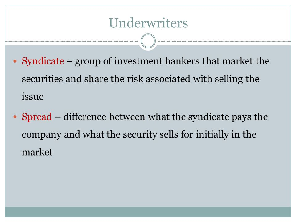 Underwriters Syndicate – group of investment bankers that market the securities and share the risk associated with selling the issue.