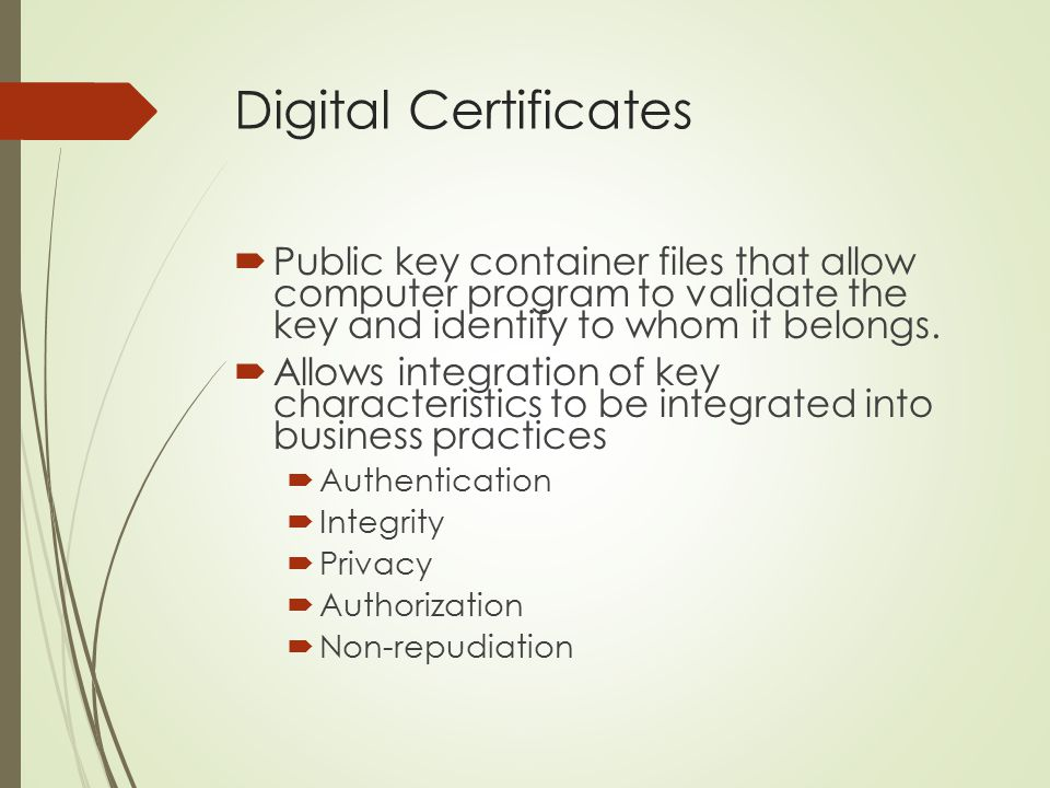 Digital Certificates Public key container files that allow computer program to validate the key and identify to whom it belongs.