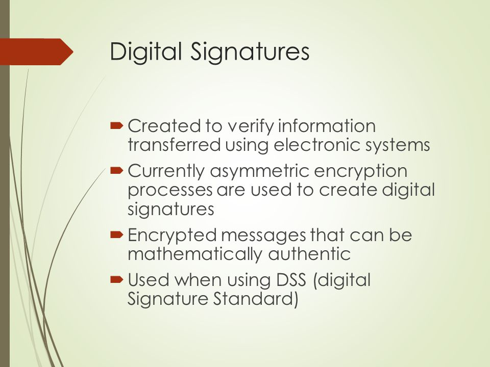 Digital Signatures Created to verify information transferred using electronic systems.