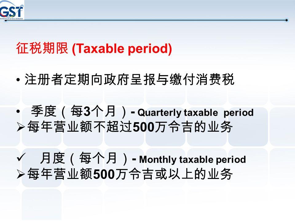 征税期限 (Taxable period) • 注册者定期向政府呈报与缴付消费税. 季度(每3个月)- Quarterly taxable period. 每年营业额不超过500万令吉的业务.