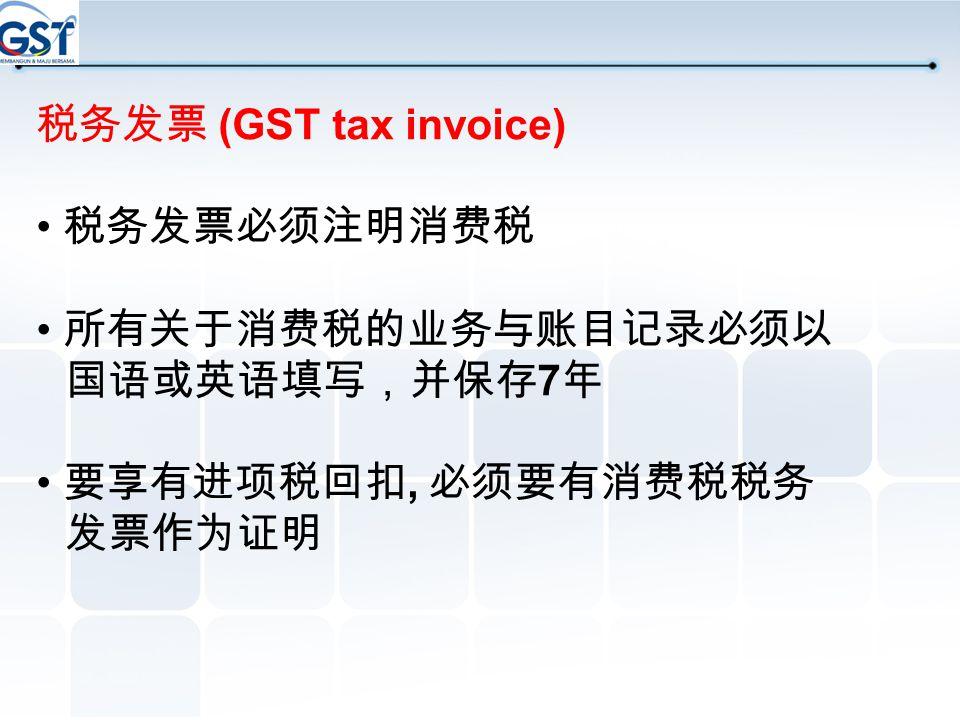 税务发票 (GST tax invoice) • 税务发票必须注明消费税. • 所有关于消费税的业务与账目记录必须以 国语或英语填写,并保存7年.