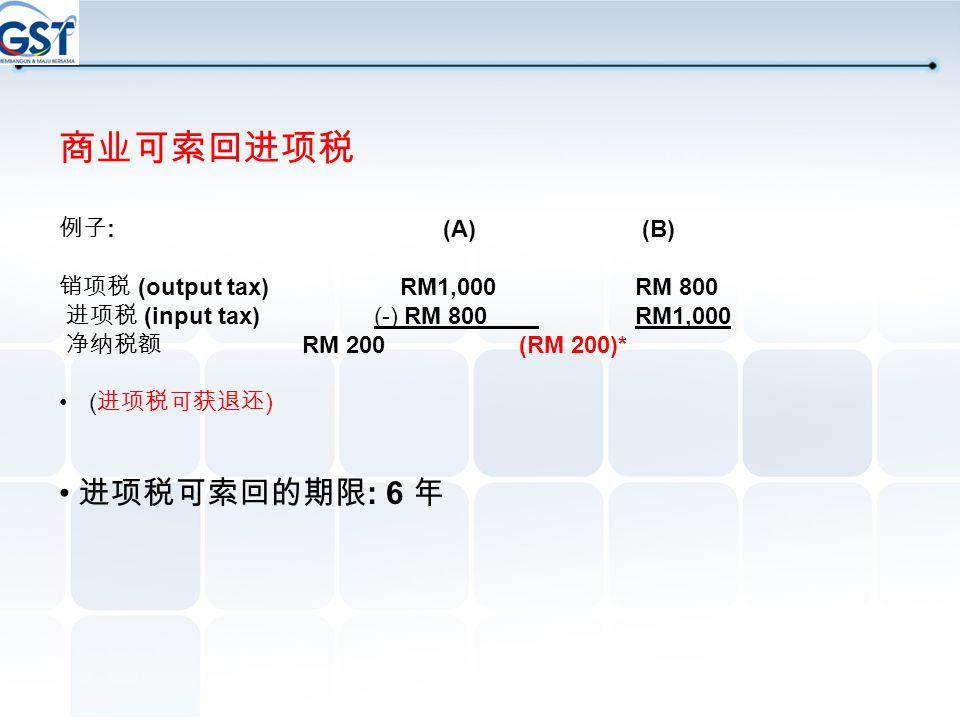 商业可索回进项税 • 进项税可索回的期限: 6 年 例子: (A) (B) 销项税 (output tax) RM1,000 RM 800