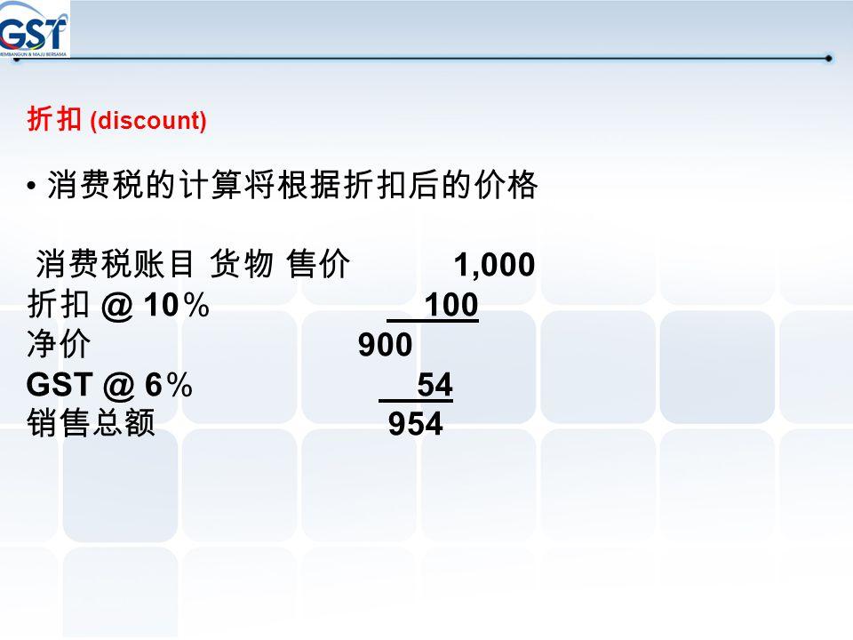 • 消费税的计算将根据折扣后的价格 消费税账目 货物 售价 1,000 折扣 @ 10% 100 净价 900 GST @ 6% 54