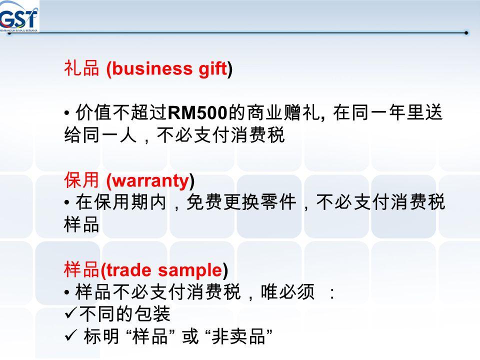 礼品 (business gift) • 价值不超过RM500的商业赠礼, 在同一年里送给同一人,不必支付消费税. 保用 (warranty) • 在保用期内,免费更换零件,不必支付消费税 样品.