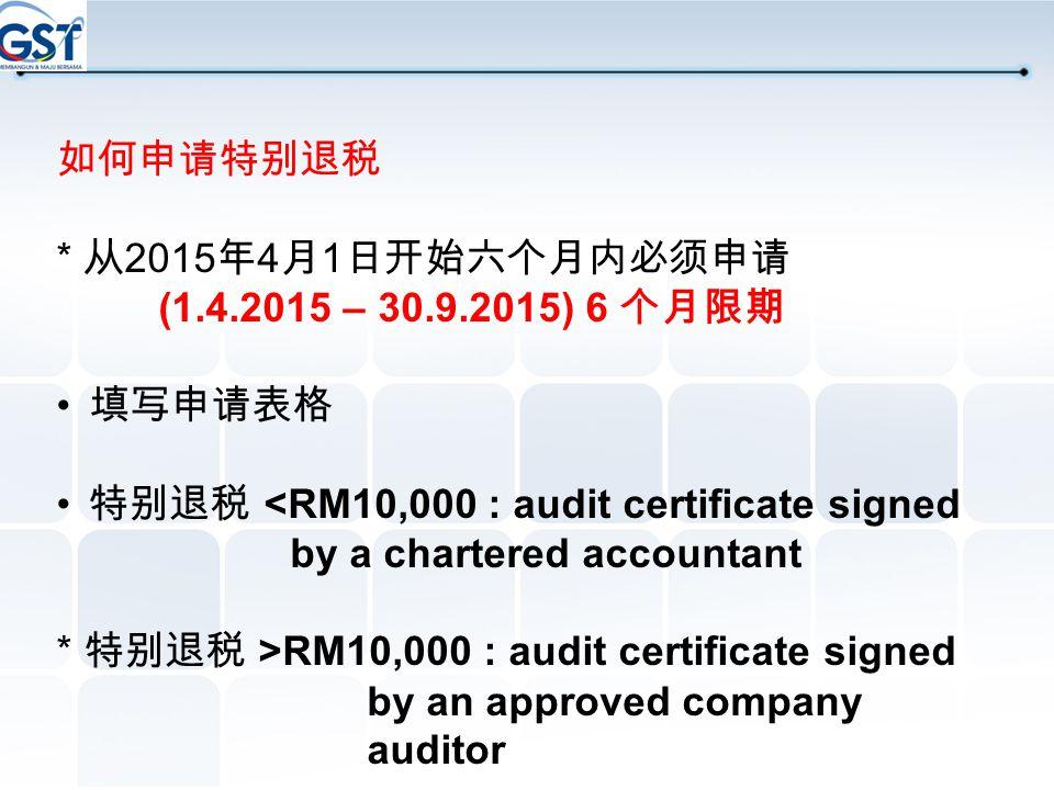 如何申请特别退税 * 从2015年4月1日开始六个月内必须申请. (1.4.2015 – 30.9.2015) 6 个月限期. 填写申请表格. 特别退税 <RM10,000 : audit certificate signed by a chartered accountant.