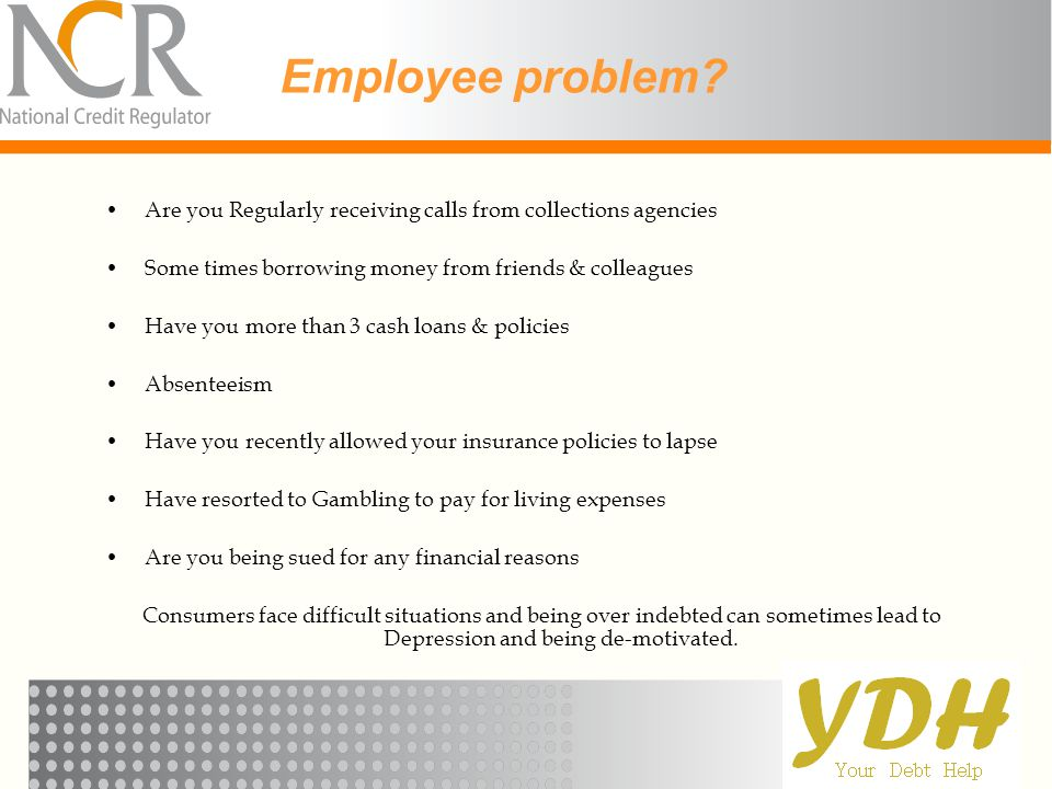 Employee problem Are you Regularly receiving calls from collections agencies. Some times borrowing money from friends & colleagues.