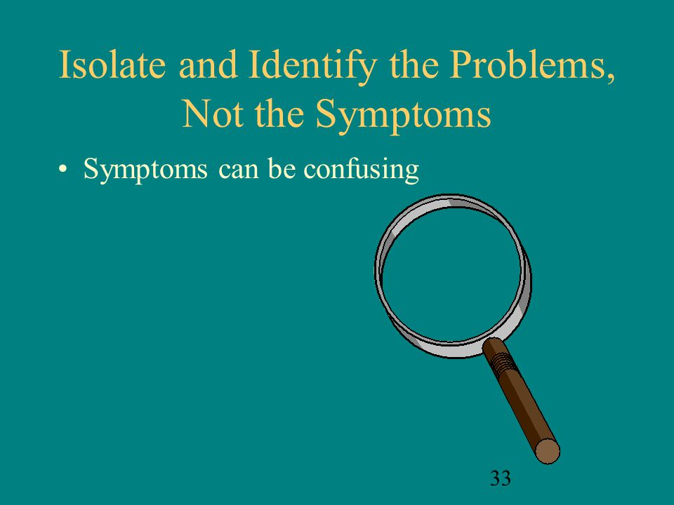 Isolate and Identify the Problems, Not the Symptoms