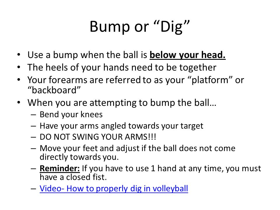 Bump or Dig Use a bump when the ball is below your head.