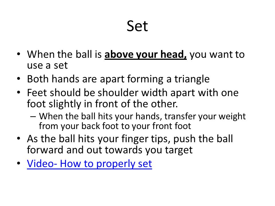 Set When the ball is above your head, you want to use a set