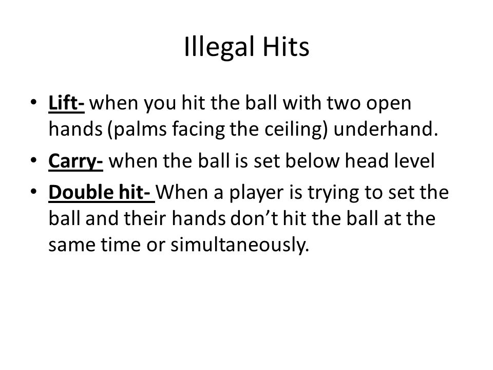 Illegal Hits Lift- when you hit the ball with two open hands (palms facing the ceiling) underhand. Carry- when the ball is set below head level.