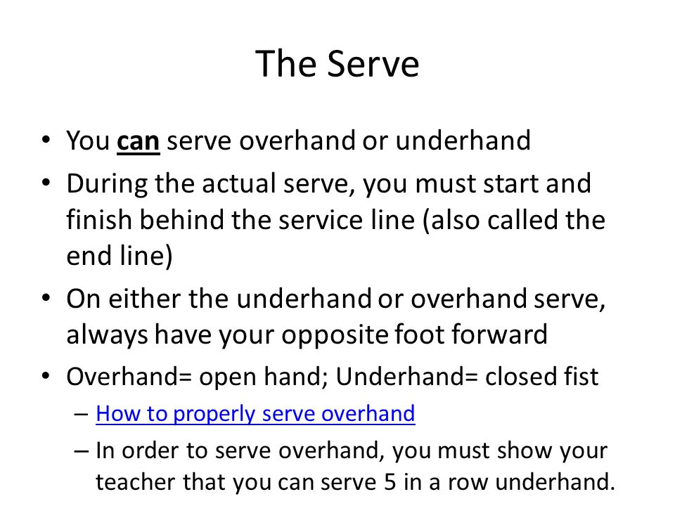 The Serve You can serve overhand or underhand