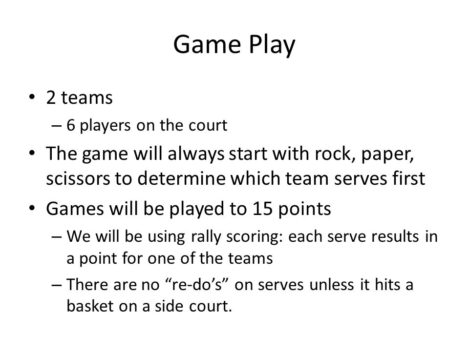 Game Play 2 teams. 6 players on the court. The game will always start with rock, paper, scissors to determine which team serves first.