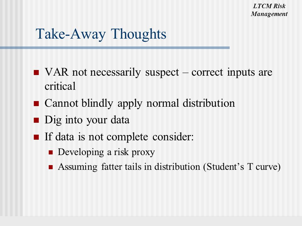 Take-Away Thoughts VAR not necessarily suspect – correct inputs are critical. Cannot blindly apply normal distribution.