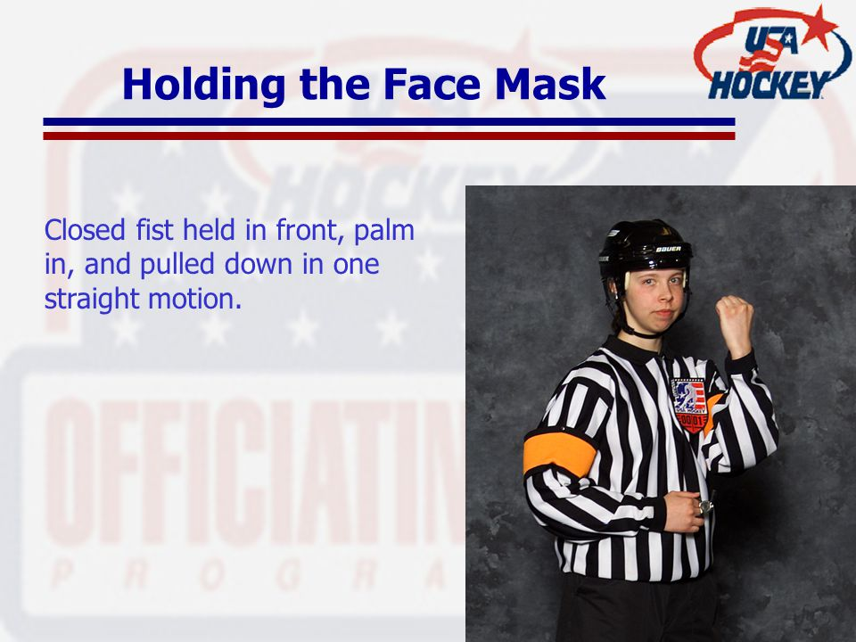 Holding the Face Mask Closed fist held in front, palm in, and pulled down in one straight motion.