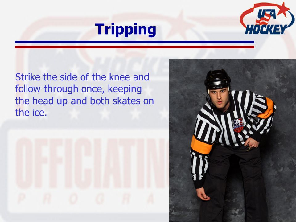 Tripping Strike the side of the knee and follow through once, keeping the head up and both skates on the ice.