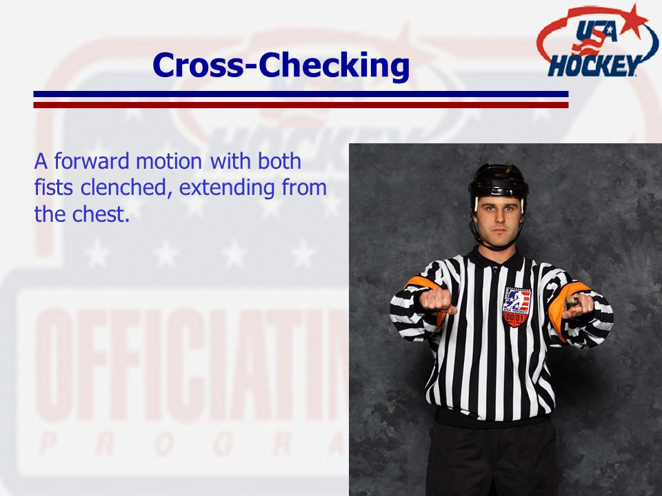 Cross-Checking A forward motion with both fists clenched, extending from the chest.