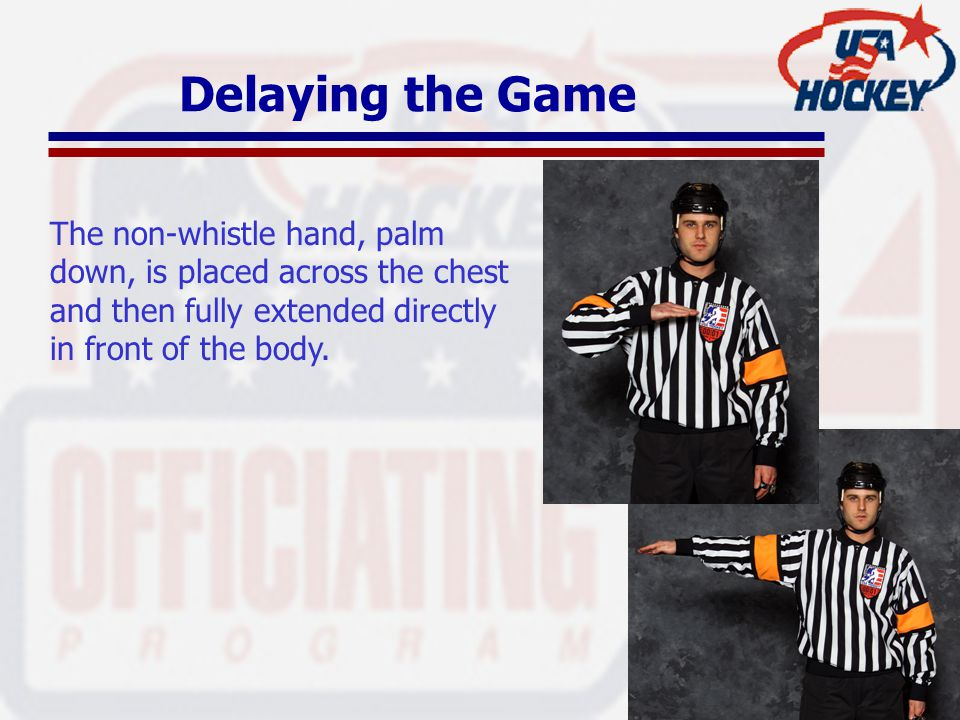 Delaying the Game The non-whistle hand, palm down, is placed across the chest and then fully extended directly in front of the body.