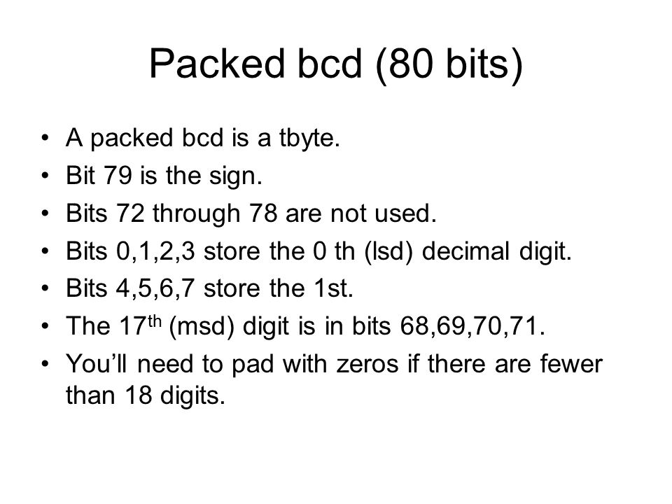 Packed bcd (80 bits) A packed bcd is a tbyte. Bit 79 is the sign.