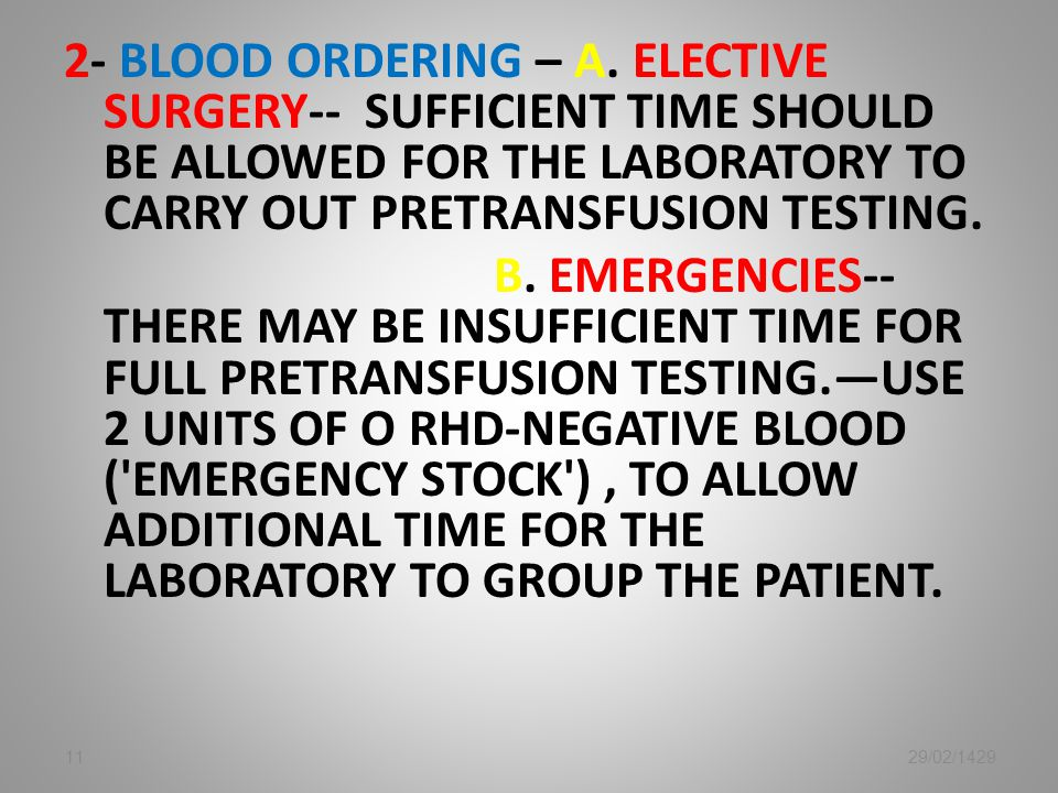 2- Blood ordering – A. Elective surgery-- Sufficient time should be allowed for the laboratory to carry out pretransfusion testing. B. EmergeNCIES-- There may be insufficient time for full pretransfusion testing.—use 2 units of O RhD-negative blood ( emergency stock ) , to allow additional time for the laboratory to group the patient.