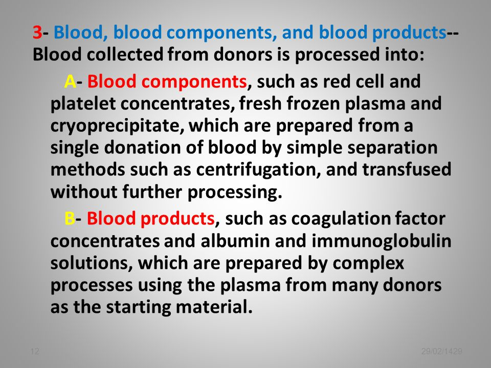 3- Blood, blood components, and blood products-- Blood collected from donors is processed into: A- Blood components, such as red cell and platelet concentrates, fresh frozen plasma and cryoprecipitate, which are prepared from a single donation of blood by simple separation methods such as centrifugation, and transfused without further processing. B- Blood products, such as coagulation factor concentrates and albumin and immunoglobulin solutions, which are prepared by complex processes using the plasma from many donors as the starting material.