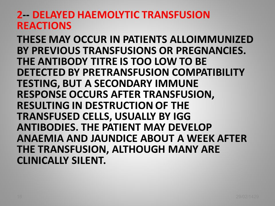 2-- Delayed haemolytic transfusion reactions These may occur in patients alloimmunized by previous transfusions or pregnancies. The antibody titre is too low to be detected by pretransfusion compatibility testing, but a secondary immune response occurs after transfusion, resulting in destruction of the transfused cells, usually by IGg antibodies. The patient may develop anaemia and jaundice about a week after the transfusion, although many are clinically silent.