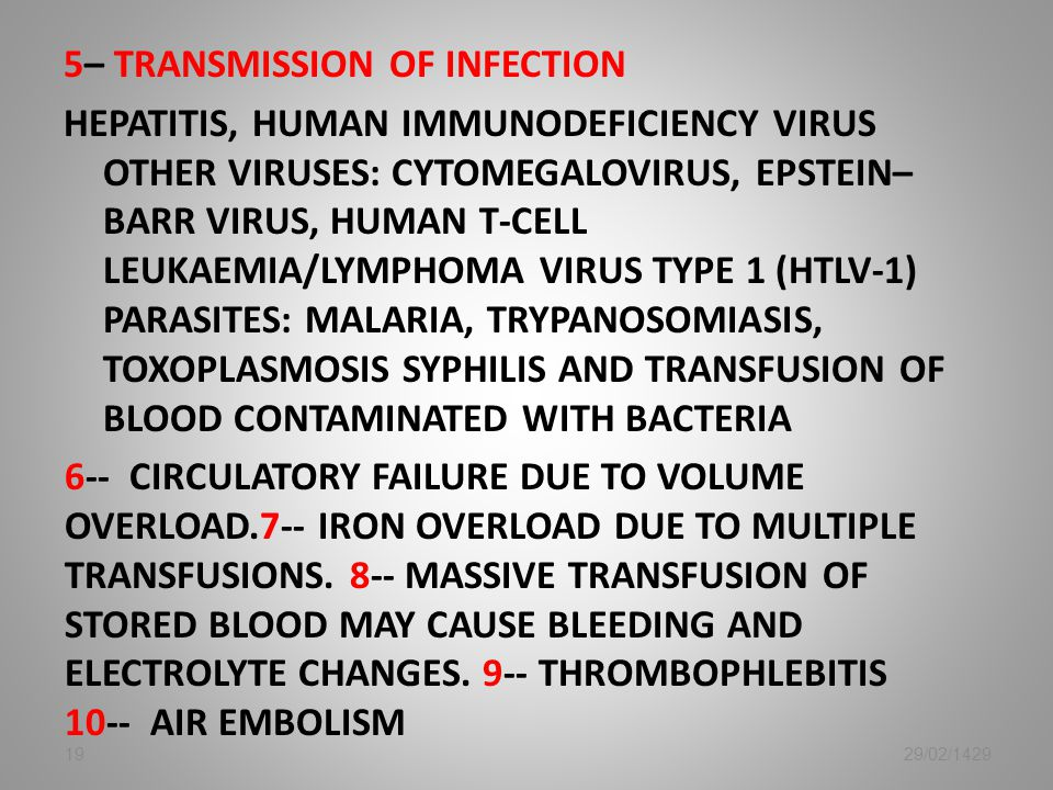 5– Transmission Of Infection Hepatitis, Human Immunodeficiency Virus Other Viruses: Cytomegalovirus, Epstein–barr Virus, Human T-cell Leukaemia/Lymphoma Virus Type 1 (HTLV-1) Parasites: Malaria, Trypanosomiasis, Toxoplasmosis Syphilis AND Transfusion Of Blood Contaminated With Bacteria 6-- Circulatory Failure Due To Volume Overload.7-- Iron Overload Due TO Multiple Transfusions. 8-- Massive Transfusion Of Stored Blood May Cause Bleeding And Electrolyte Changes. 9-- Thrombophlebitis 10-- Air Embolism