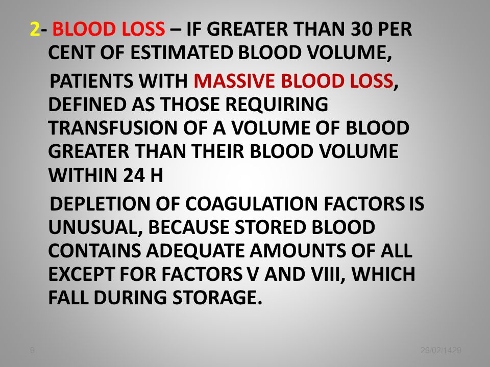 2- blood loss – IF greater than 30 per cent of estimated blood volume, Patients with massive blood loss, defined as those requiring transfusion of a volume of blood greater than their blood volume within 24 h Depletion of coagulation factors is unusual, because stored blood contains adequate amounts of all except for factors V and VIII, which fall during storage.