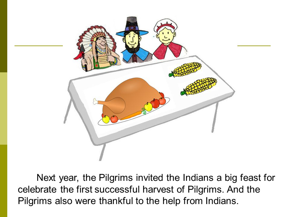 Next year, the Pilgrims invited the Indians a big feast for celebrate the first successful harvest of Pilgrims.