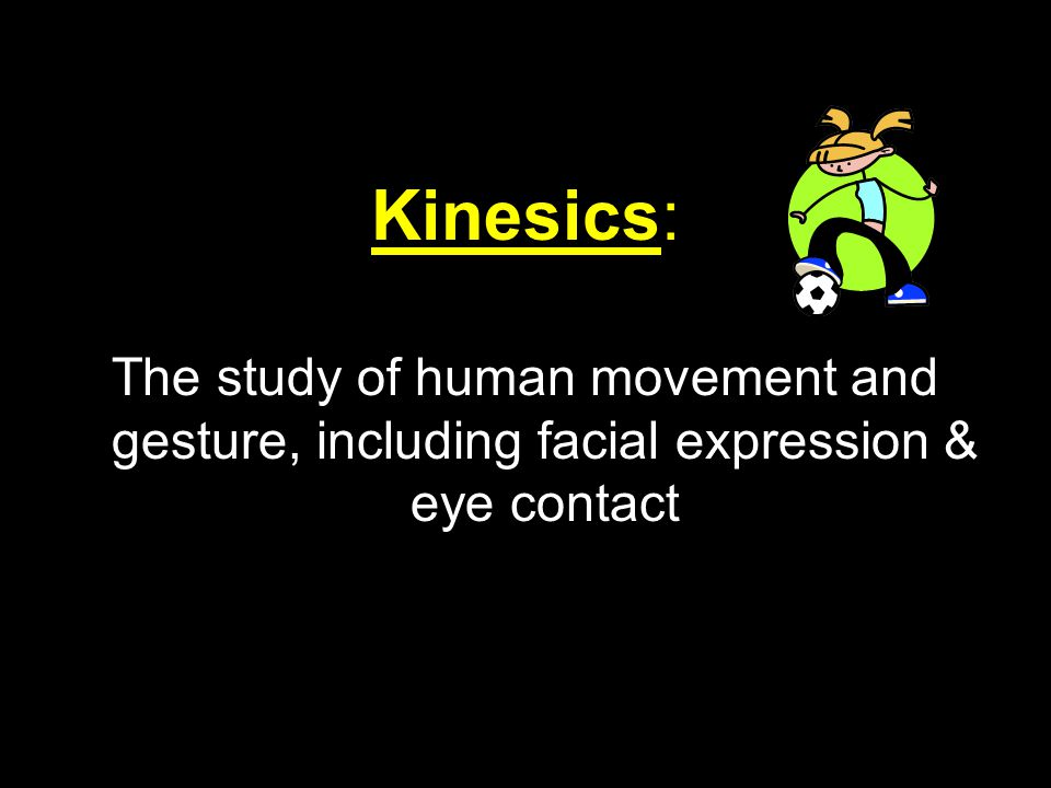 Kinesics: The study of human movement and gesture, including facial expression & eye contact