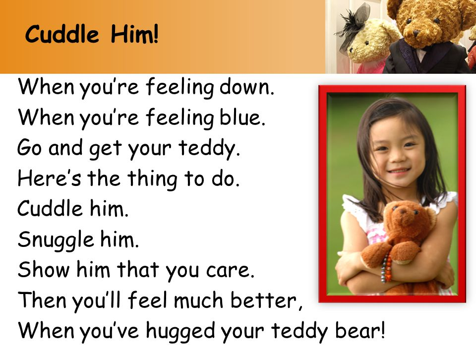 Cuddle Him! When you're feeling down. When you're feeling blue.