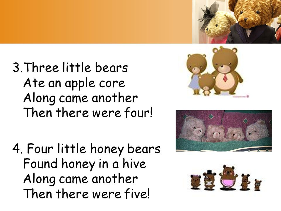 3.Three little bears Ate an apple core Along came another Then there were four!