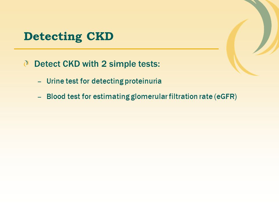 Detecting CKD Detect CKD with 2 simple tests: