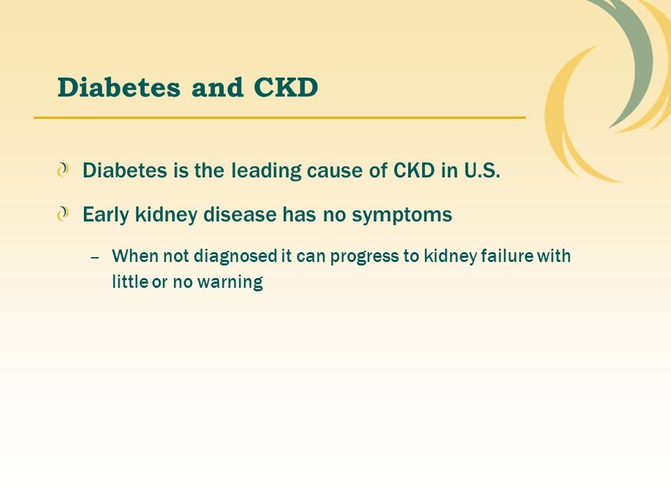 Diabetes and CKD Diabetes is the leading cause of CKD in U.S.