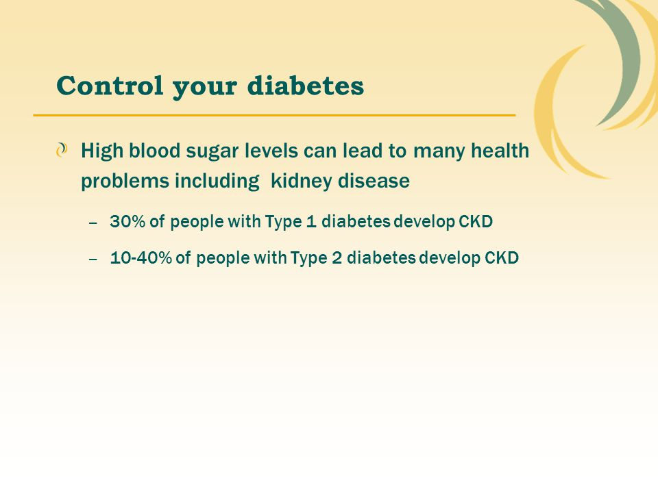 Control your diabetes High blood sugar levels can lead to many health problems including kidney disease.