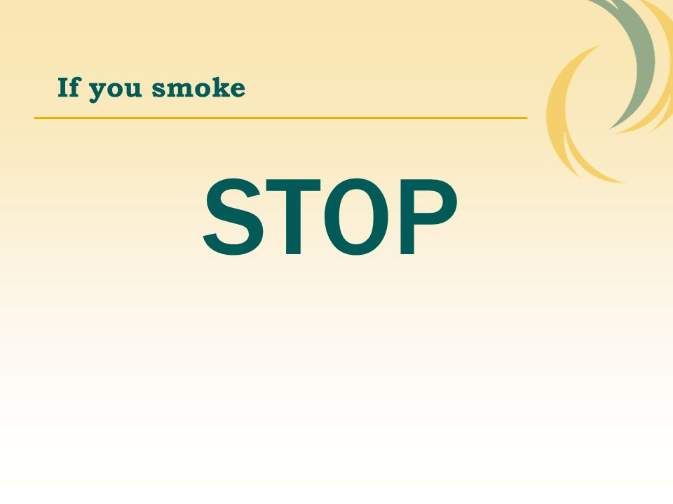 If you smoke STOP.
