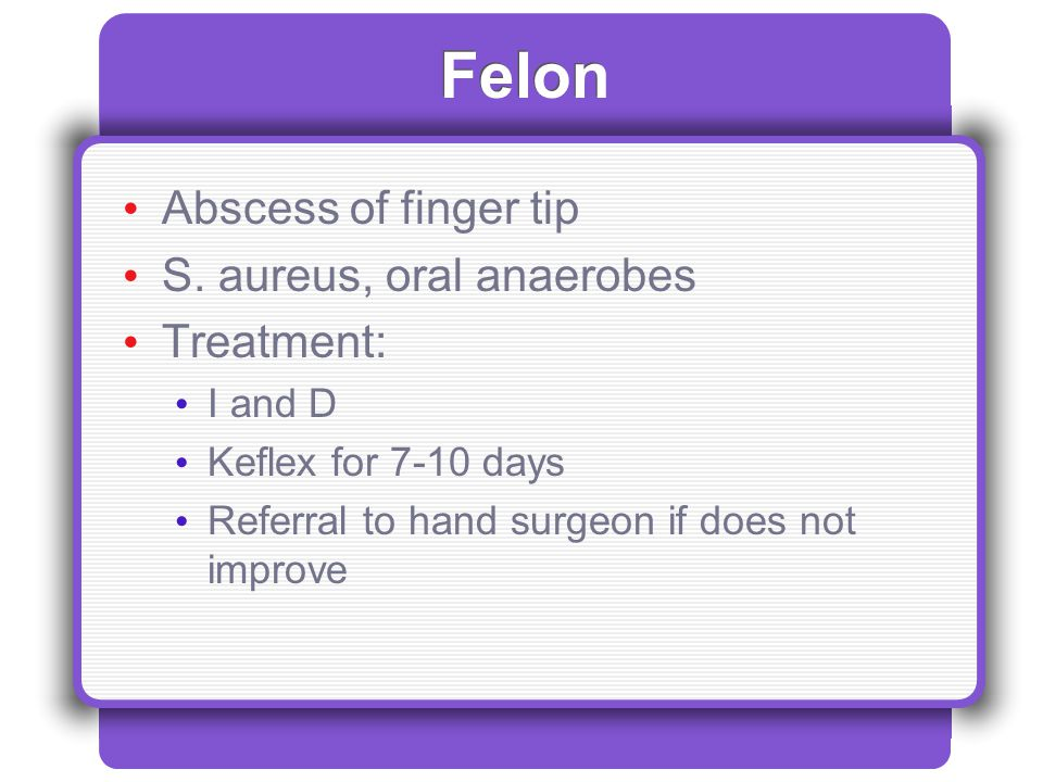 Felon Abscess of finger tip S. aureus, oral anaerobes Treatment: