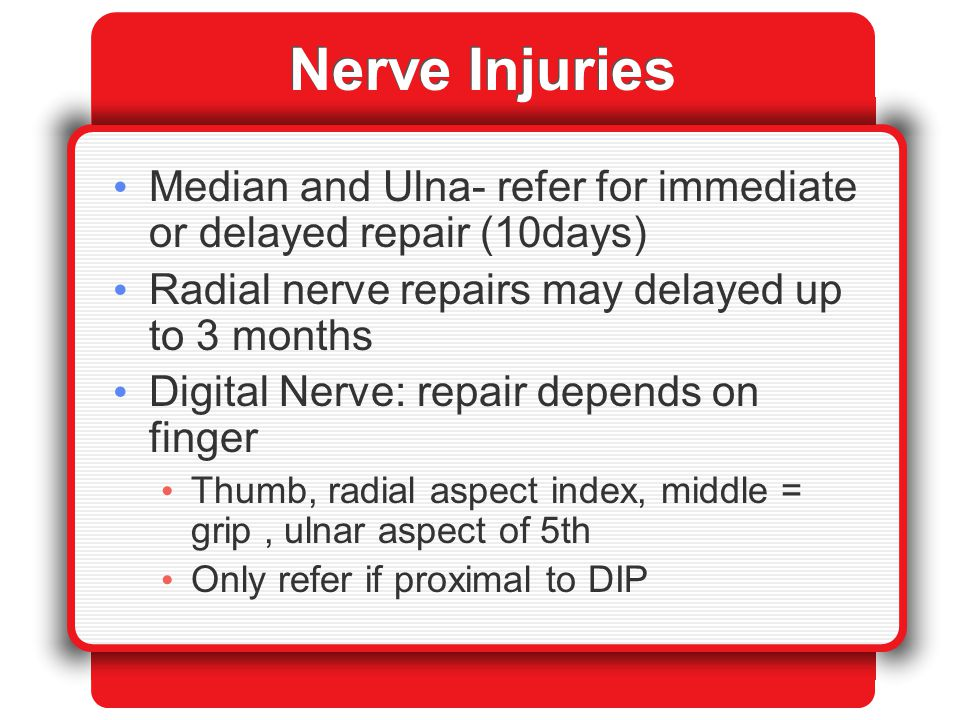 Nerve Injuries Median and Ulna- refer for immediate or delayed repair (10days) Radial nerve repairs may delayed up to 3 months.