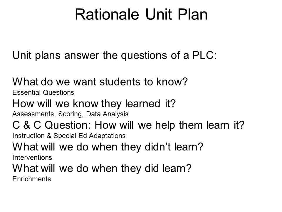 Rationale Unit Plan Unit plans answer the questions of a PLC: