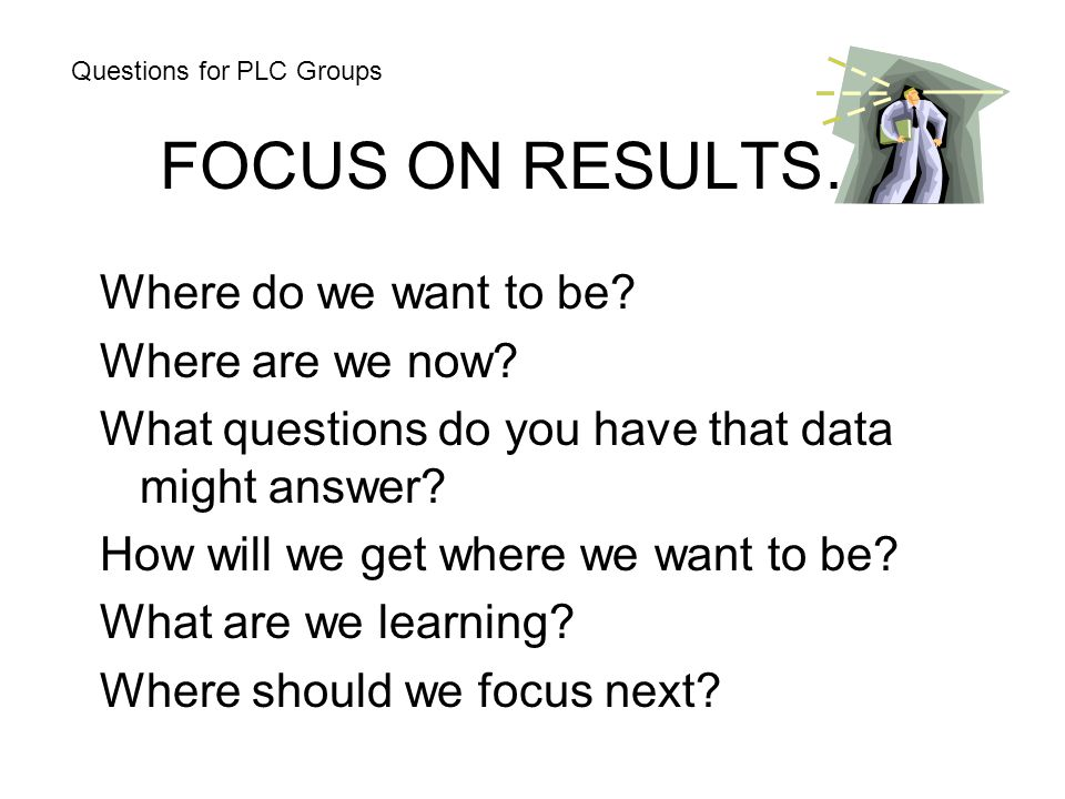 FOCUS ON RESULTS… Where do we want to be Where are we now