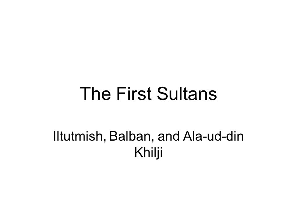 Iltutmish, Balban, and Ala-ud-din Khilji