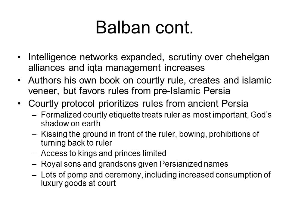 Balban cont. Intelligence networks expanded, scrutiny over chehelgan alliances and iqta management increases.