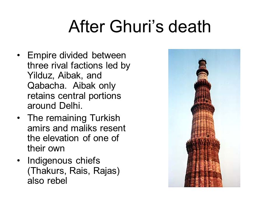 After Ghuri's death Empire divided between three rival factions led by Yilduz, Aibak, and Qabacha. Aibak only retains central portions around Delhi.