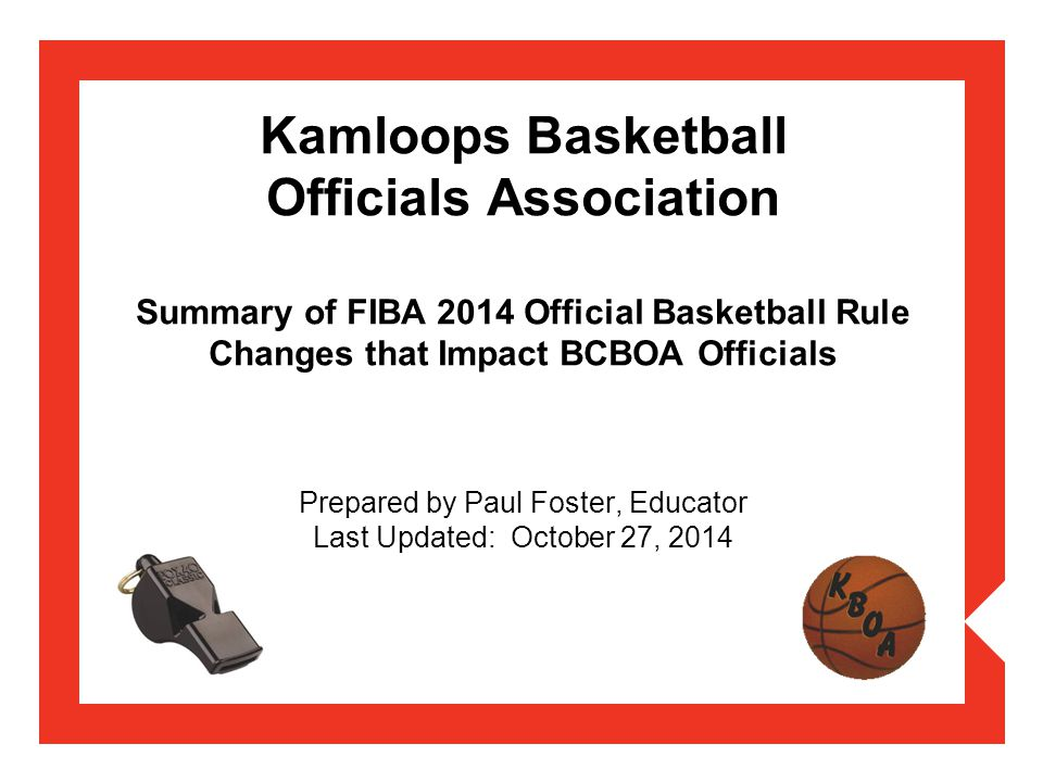 Kamloops Basketball Officials Association Summary of FIBA 2014 Official Basketball Rule Changes that Impact BCBOA Officials Prepared by Paul Foster, Educator Last Updated: October 27, 2014