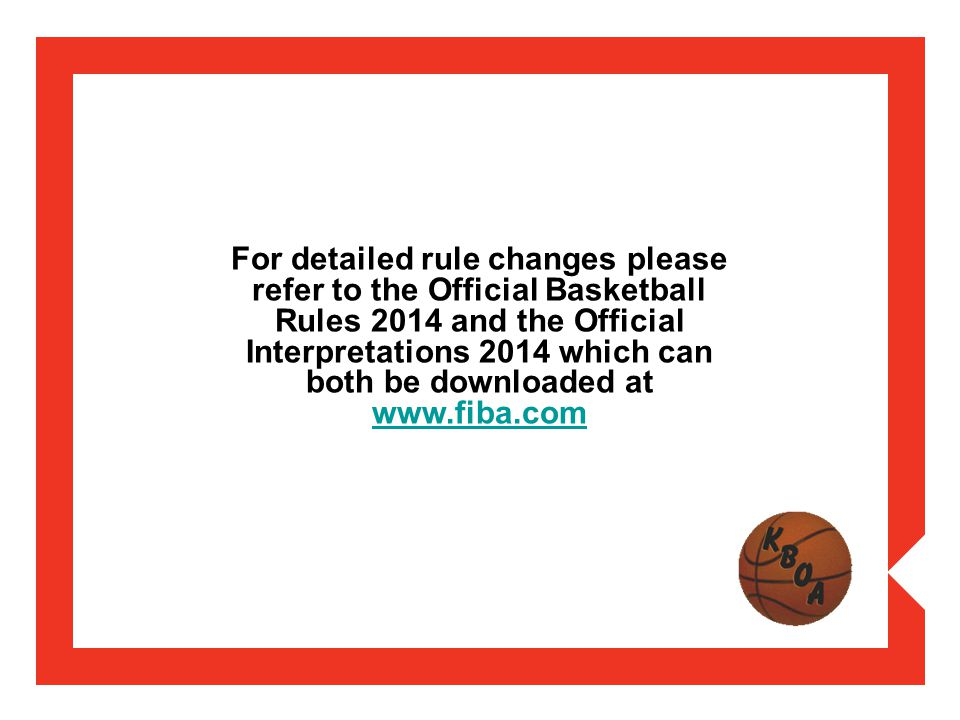 For detailed rule changes please refer to the Official Basketball Rules 2014 and the Official Interpretations 2014 which can both be downloaded at www.fiba.com