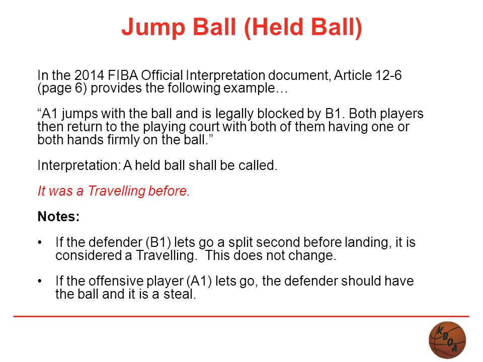 Jump Ball (Held Ball) In the 2014 FIBA Official Interpretation document, Article 12-6 (page 6) provides the following example…