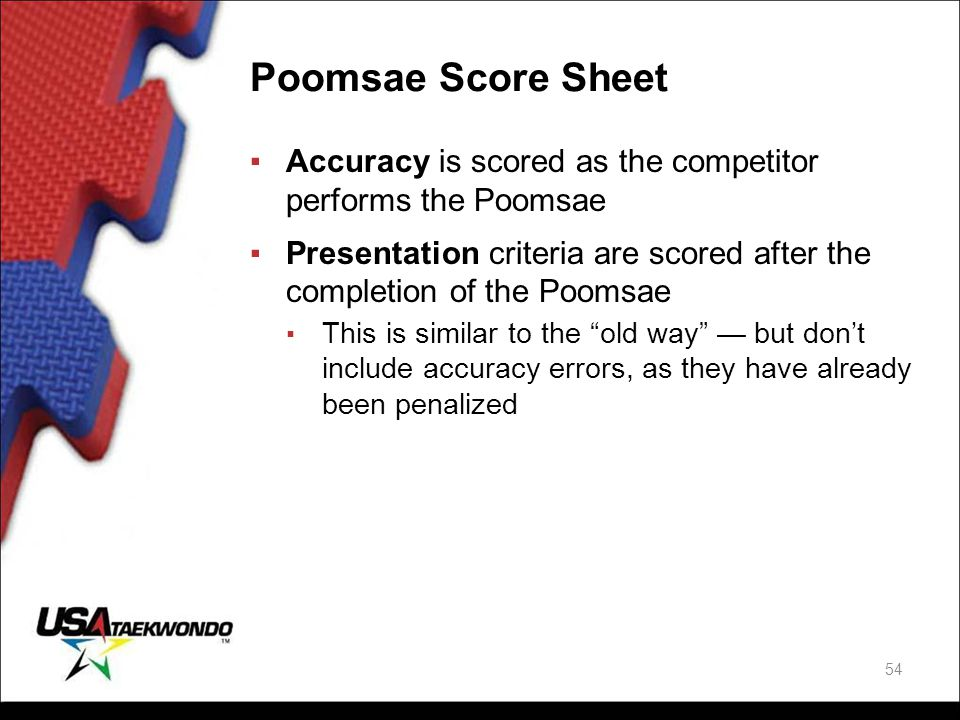 Poomsae Score Sheet Accuracy is scored as the competitor performs the Poomsae Presentation criteria are scored after the completion of the Poomsae.