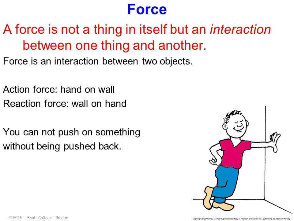 Force A force is not a thing in itself but an interaction between one thing and another. Force is an interaction between two objects.