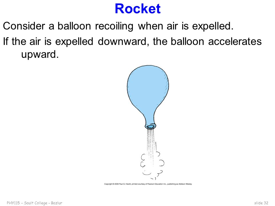 Rocket Consider a balloon recoiling when air is expelled.