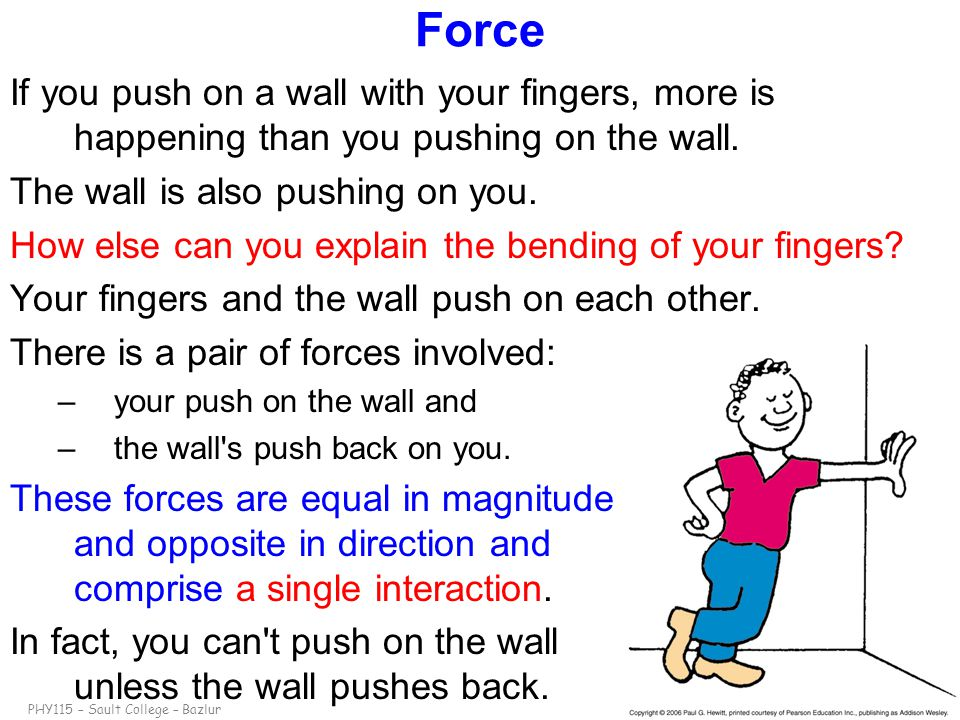 Force If you push on a wall with your fingers, more is happening than you pushing on the wall. The wall is also pushing on you.